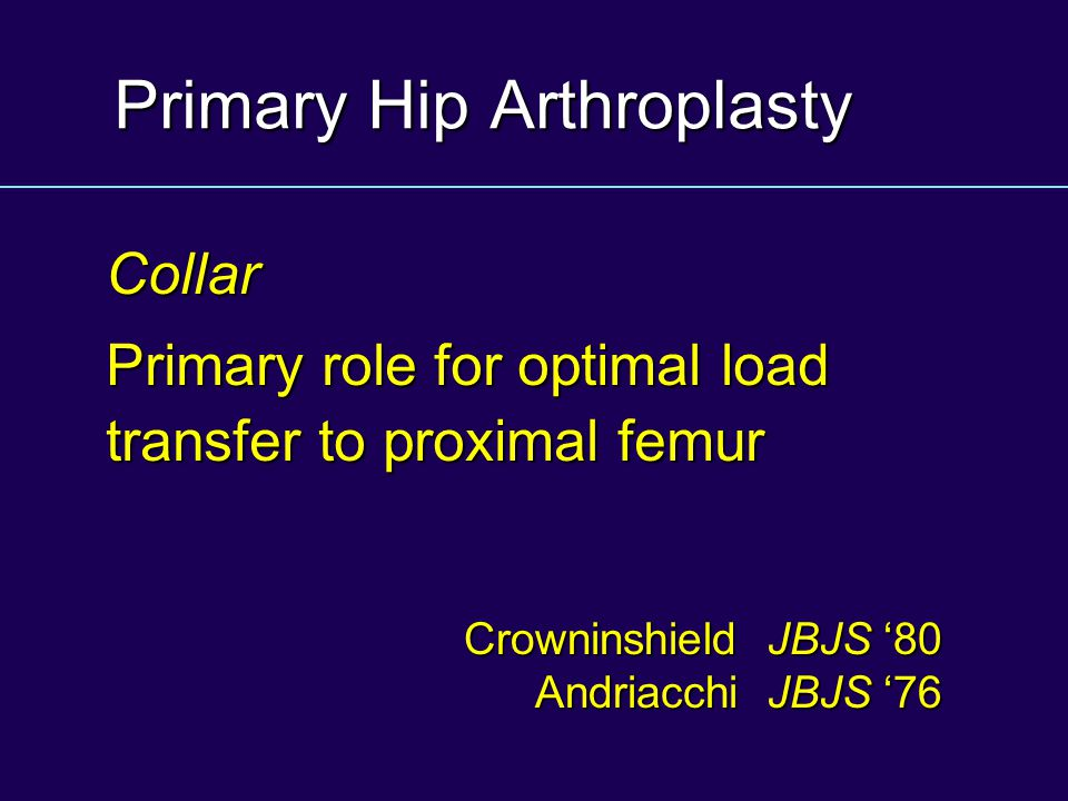 Primary Hip Arthroplasty Collar Primary role for optimal load transfer to proximal femur Crowninshield JBJS '80 Andriacchi JBJS '76