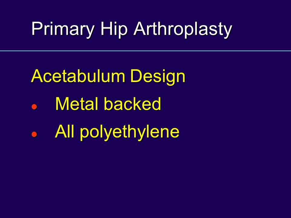 Primary Hip Arthroplasty Acetabulum Design Metal backed Metal backed All polyethylene All polyethylene
