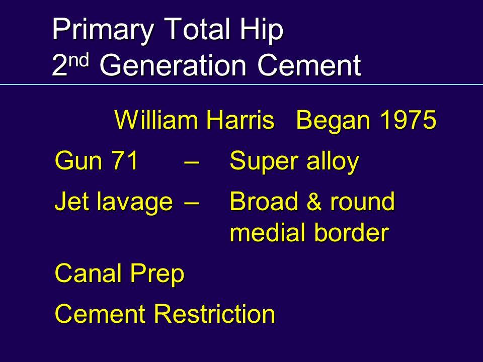 Primary Total Hip 2 nd Generation Cement William HarrisBegan 1975 Gun 71 – Super alloy Jet lavage–Broad & round medial border Canal Prep Cement Restri