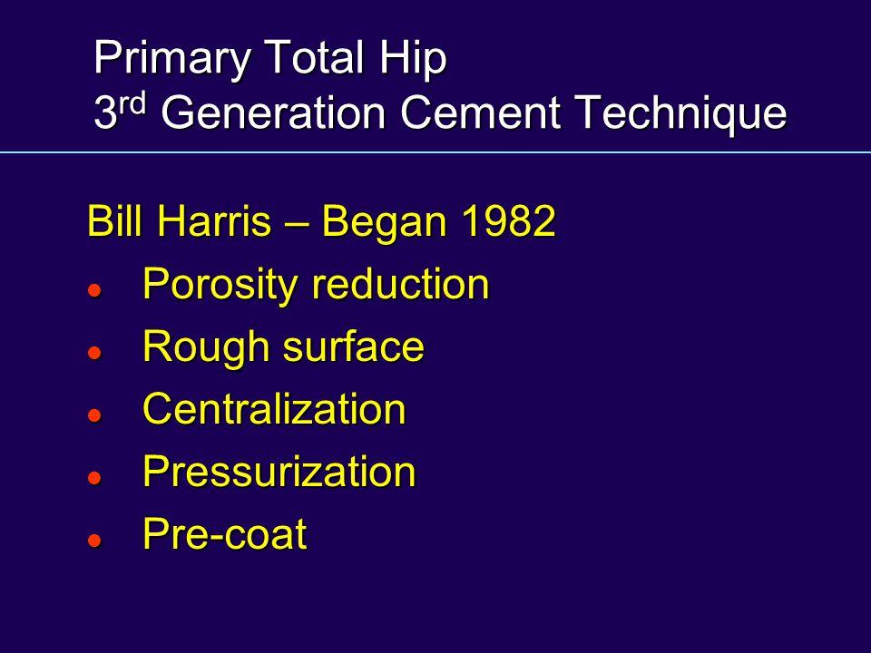 Primary Total Hip 3 rd Generation Cement Technique Bill Harris – Began 1982 Porosity reduction Porosity reduction Rough surface Rough surface Centrali