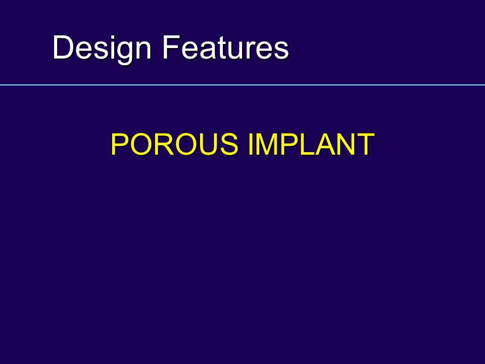 Design Features POROUS IMPLANT