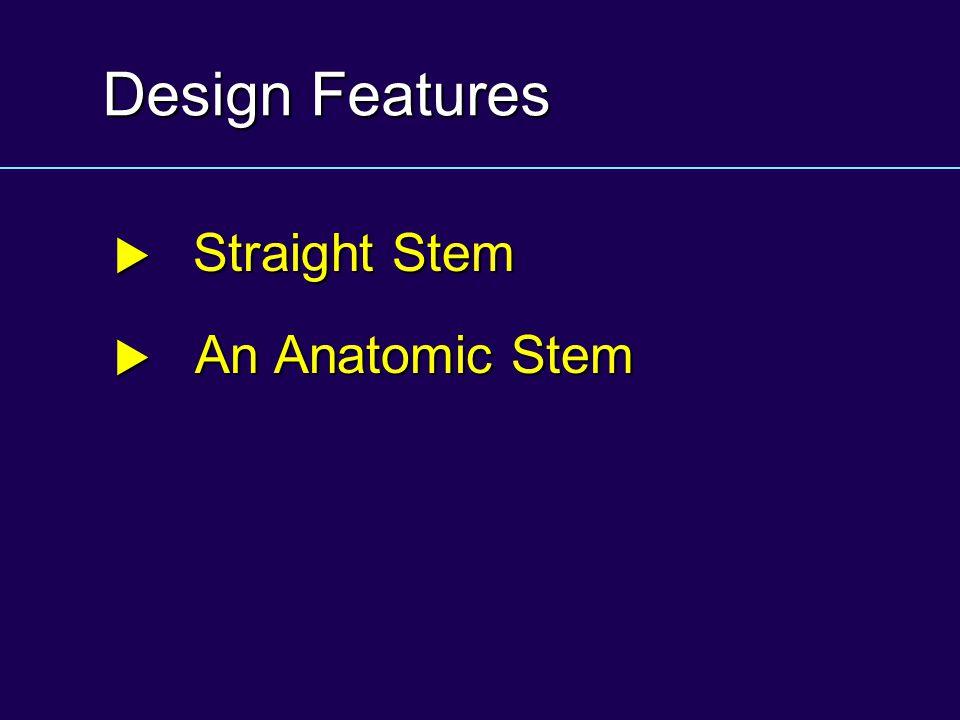 Design Features  Straight Stem  An Anatomic Stem