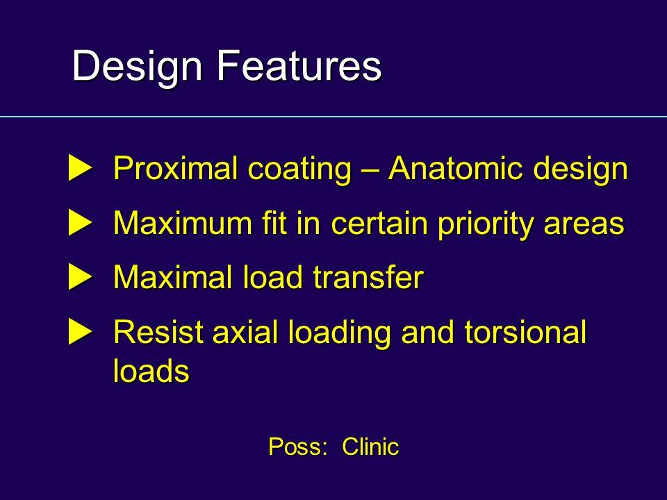 Design Features  Proximal coating – Anatomic design  Maximum fit in certain priority areas  Maximal load transfer  Resist axial loading and torsio