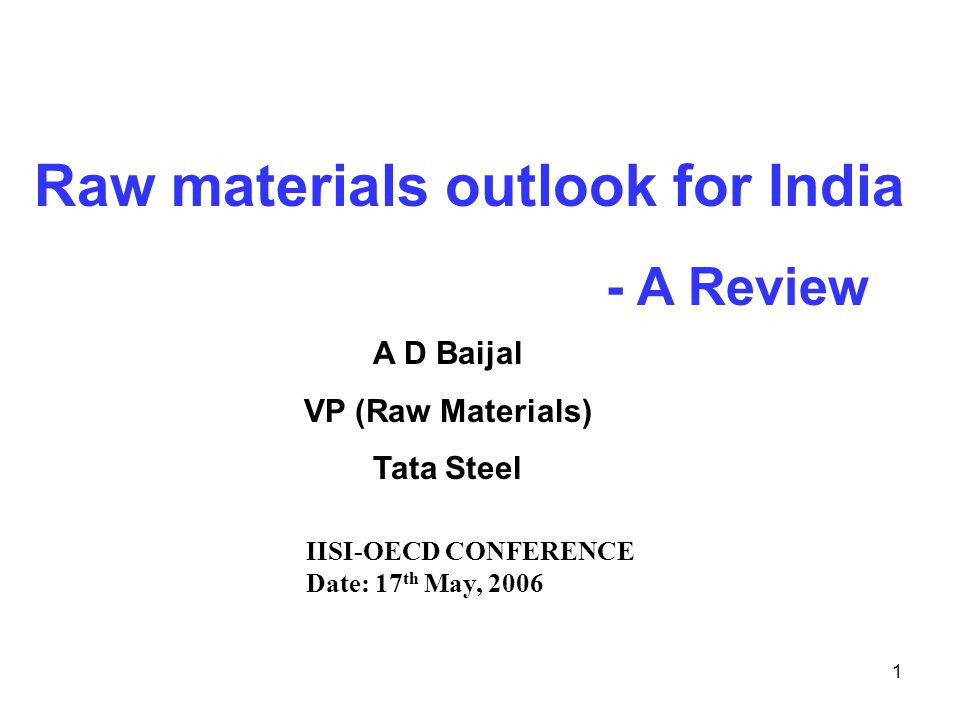 1 Raw materials outlook for India - A Review A D Baijal VP (Raw Materials) Tata Steel IISI-OECD CONFERENCE Date: 17 th May, 2006