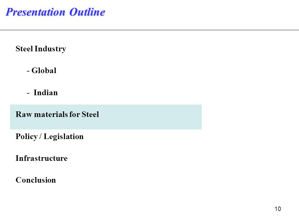 10 Steel Industry - Global - Indian Raw materials for Steel Policy / Legislation Infrastructure Conclusion Presentation Outline