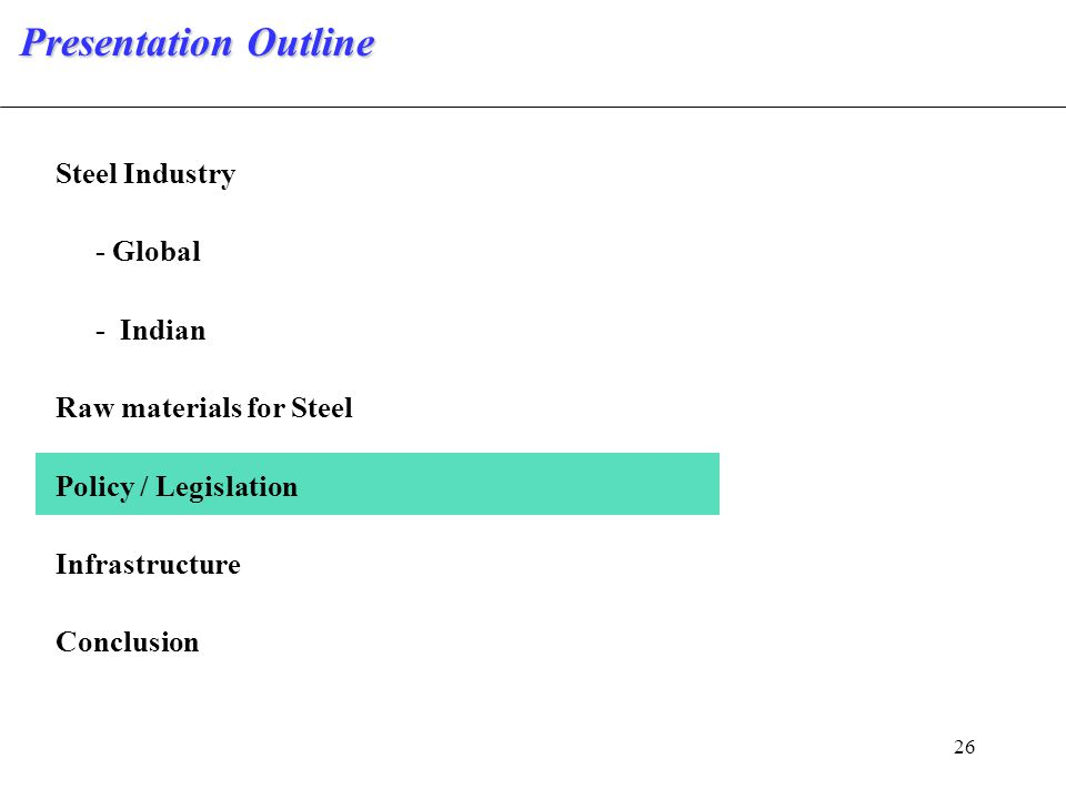 26 Steel Industry - Global - Indian Raw materials for Steel Policy / Legislation Infrastructure Conclusion Presentation Outline