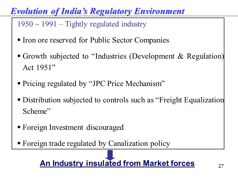 27 1950 ~ 1991 – Tightly regulated industry  Iron ore reserved for Public Sector Companies  Growth subjected to Industries (Development & Regulation) Act 1951  Pricing regulated by JPC Price Mechanism  Distribution subjected to controls such as Freight Equalization Scheme  Foreign Investment discouraged  Foreign trade regulated by Canalization policy An Industry insulated from Market forces Evolutionof India's Regulatory Environment Evolution of India's Regulatory Environment