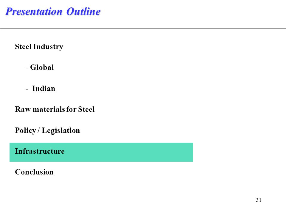 31 Steel Industry - Global - Indian Raw materials for Steel Policy / Legislation Infrastructure Conclusion Presentation Outline