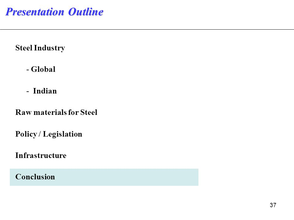 37 Steel Industry - Global - Indian Raw materials for Steel Policy / Legislation Infrastructure Conclusion Presentation Outline