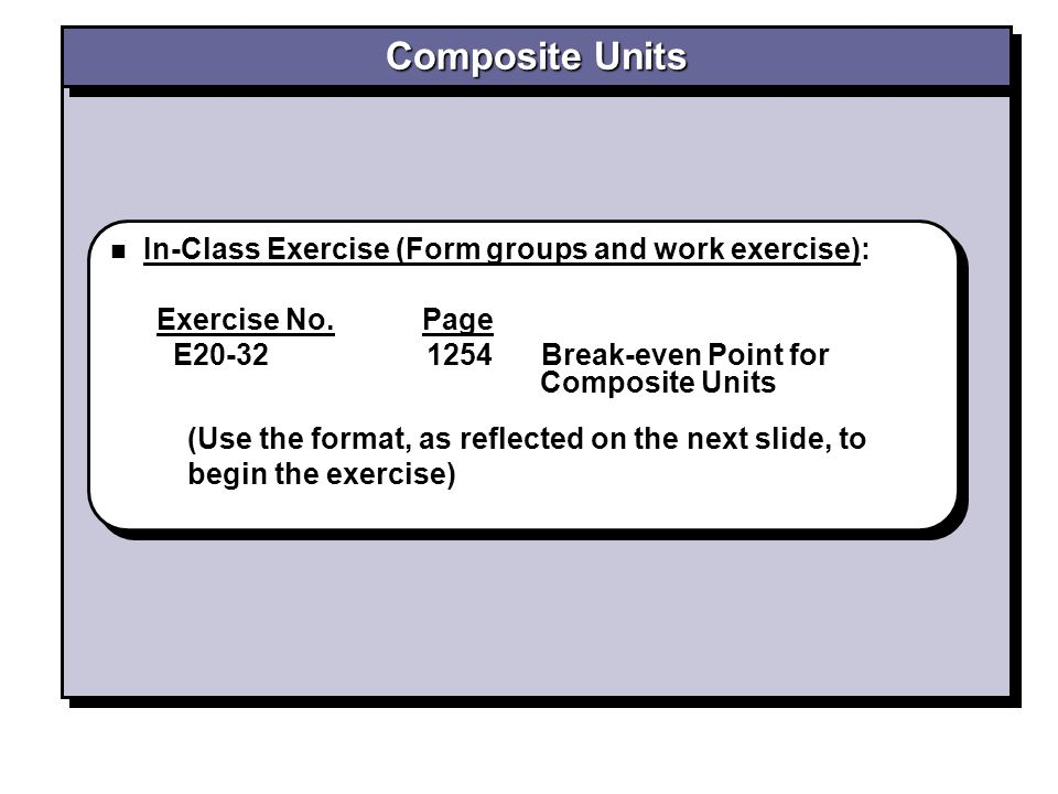 In-Class Exercise (Form groups and work exercise): Exercise No. Page E20-32 1254 Break-even Point for Composite Units In-Class Exercise (Form groups a