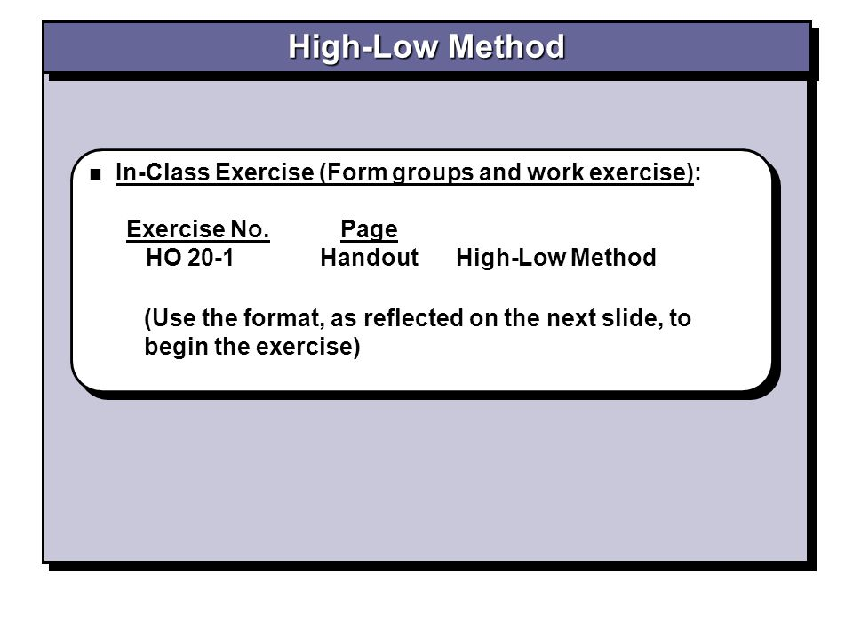 In-Class Exercise (Form groups and work exercise): Exercise No. Page HO 20-1 Handout High-Low Method In-Class Exercise (Form groups and work exercise)