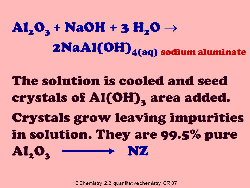 12 Chemistry 2.2 quantitative chemistry CR 07 At Tiwai Point (Bluff) Electrolysis: Al 2 O 3 (alumina) is dissolved in cryolite (Na 3 AlF 6 ) to reduce MP from 1200 0 C to 970 o C The electrolyte is a mixture of Al 2 O 3 and cryolite