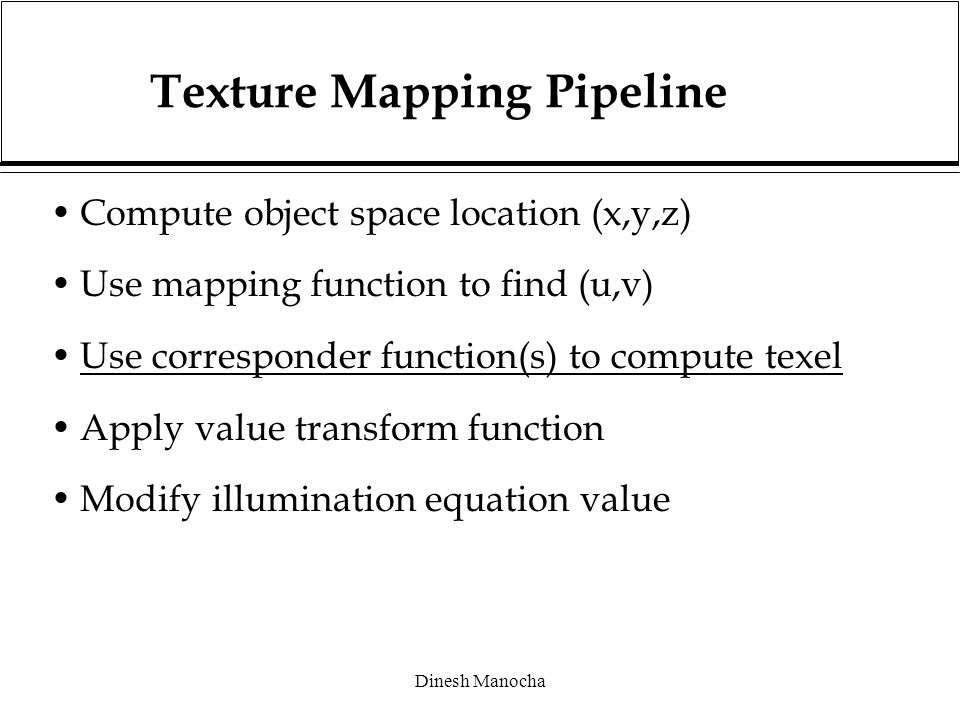 Dinesh Manocha Texture Mapping Pipeline Compute object space location (x,y,z) Use mapping function to find (u,v) Use corresponder function(s) to compute texel Apply value transform function Modify illumination equation value