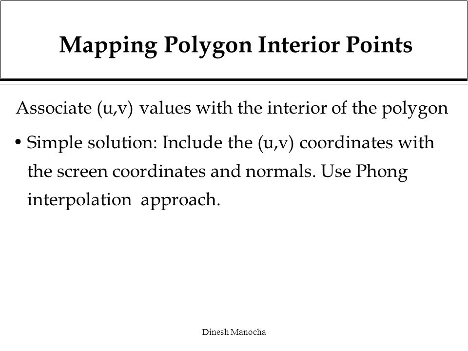 Dinesh Manocha Mapping Polygon Interior Points Associate (u,v) values with the interior of the polygon Simple solution: Include the (u,v) coordinates with the screen coordinates and normals.