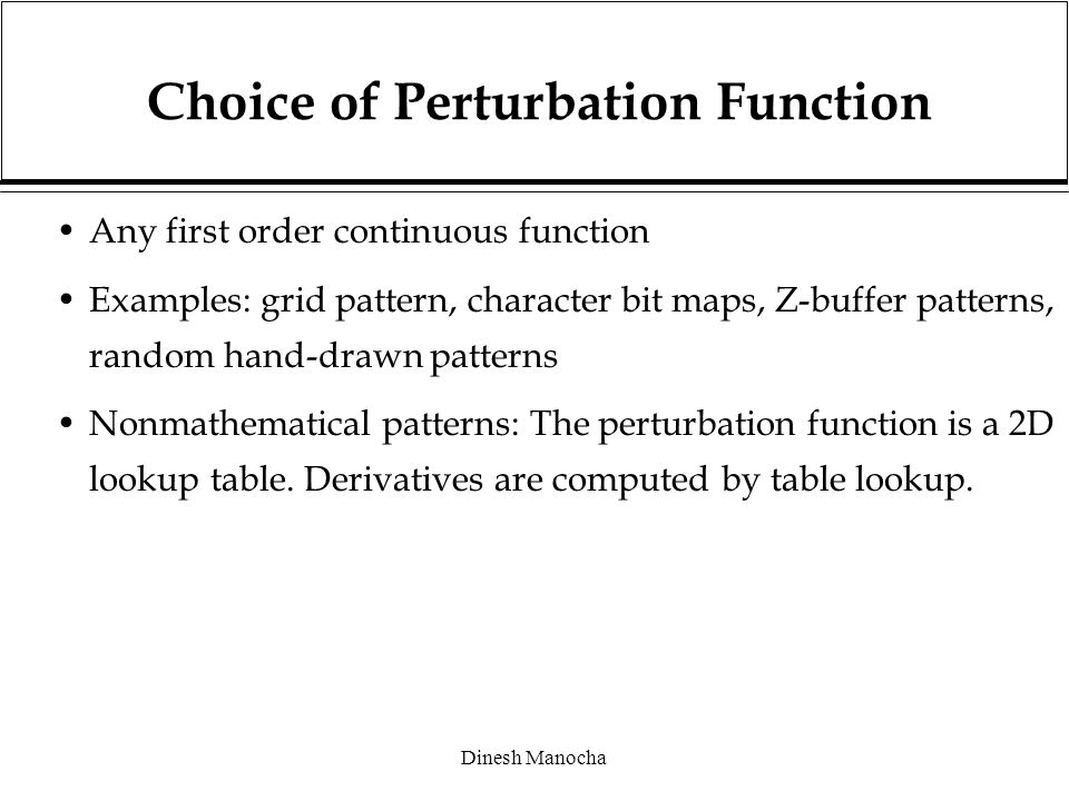 Dinesh Manocha Choice of Perturbation Function Any first order continuous function Examples: grid pattern, character bit maps, Z-buffer patterns, random hand-drawn patterns Nonmathematical patterns: The perturbation function is a 2D lookup table.