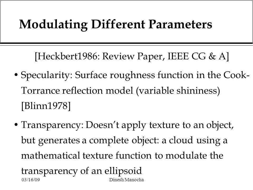 03/16/09Dinesh Manocha Modulating Different Parameters [Heckbert1986: Review Paper, IEEE CG & A] Specularity: Surface roughness function in the Cook- Torrance reflection model (variable shininess) [Blinn1978] Transparency: Doesn't apply texture to an object, but generates a complete object: a cloud using a mathematical texture function to modulate the transparency of an ellipsoid