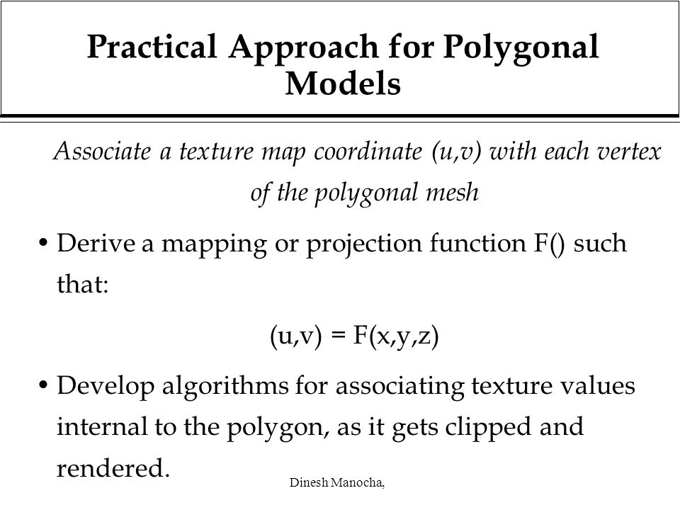 Dinesh Manocha, Practical Approach for Polygonal Models Associate a texture map coordinate (u,v) with each vertex of the polygonal mesh Derive a mapping or projection function F() such that: (u,v) = F(x,y,z) Develop algorithms for associating texture values internal to the polygon, as it gets clipped and rendered.
