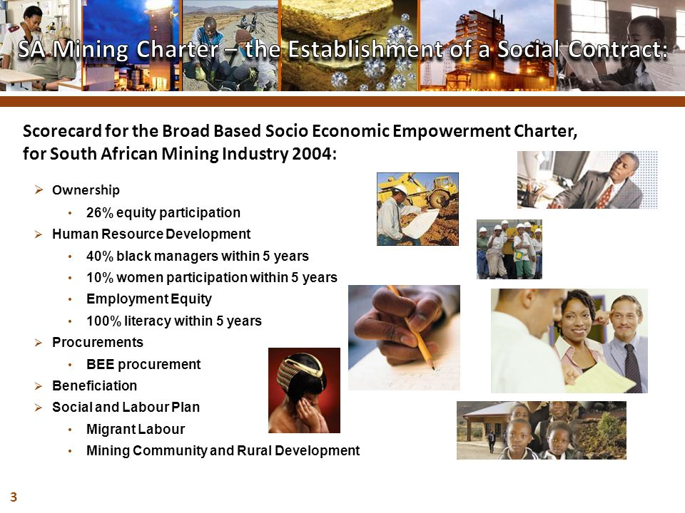 3  Ownership 26% equity participation  Human Resource Development 40% black managers within 5 years 10% women participation within 5 years Employment Equity 100% literacy within 5 years  Procurements BEE procurement  Beneficiation  Social and Labour Plan Migrant Labour Mining Community and Rural Development Scorecard for the Broad Based Socio Economic Empowerment Charter, for South African Mining Industry 2004: