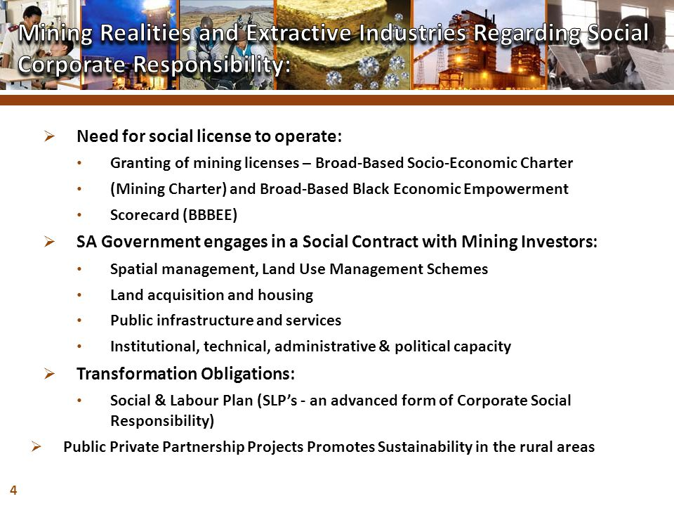 4  Need for social license to operate: Granting of mining licenses – Broad-Based Socio-Economic Charter (Mining Charter) and Broad-Based Black Economic Empowerment Scorecard (BBBEE)  SA Government engages in a Social Contract with Mining Investors: Spatial management, Land Use Management Schemes Land acquisition and housing Public infrastructure and services Institutional, technical, administrative & political capacity  Transformation Obligations: Social & Labour Plan (SLP's - an advanced form of Corporate Social Responsibility)  Public Private Partnership Projects Promotes Sustainability in the rural areas