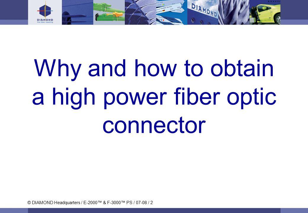 © DIAMOND SA / Titan und Krokodil / 08-06 / 2 © DIAMOND Headquarters / E-2000™ & F-3000™ PS / 07-08 / 2 Why and how to obtain a high power fiber optic connector