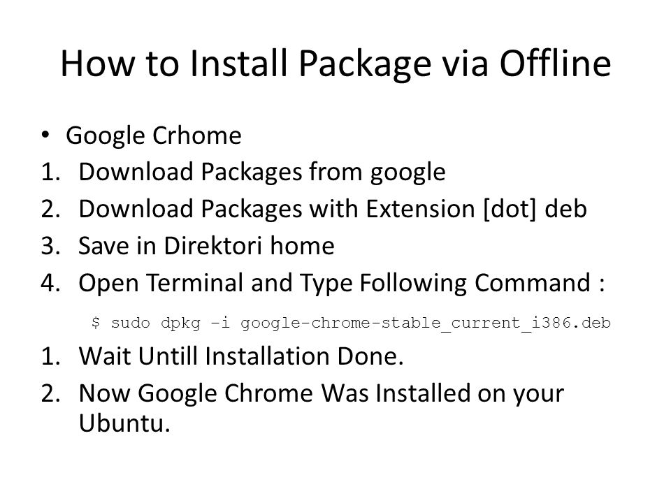 How to Install Package via Offline Google Crhome 1.Download Packages from google 2.Download Packages with Extension [dot] deb 3.Save in Direktori home 4.Open Terminal and Type Following Command : $ sudo dpkg –i google-chrome-stable_current_i386.deb 1.Wait Untill Installation Done.