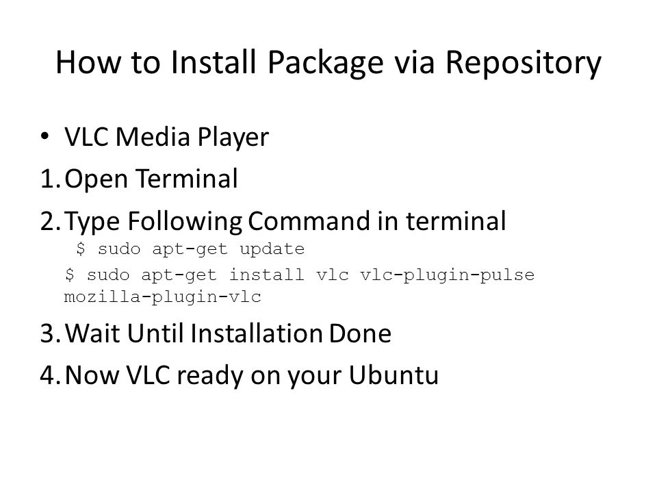 How to Install Package via Repository VLC Media Player 1.Open Terminal 2.Type Following Command in terminal $ sudo apt-get update $ sudo apt-get install vlc vlc-plugin-pulse mozilla-plugin-vlc 3.Wait Until Installation Done 4.Now VLC ready on your Ubuntu