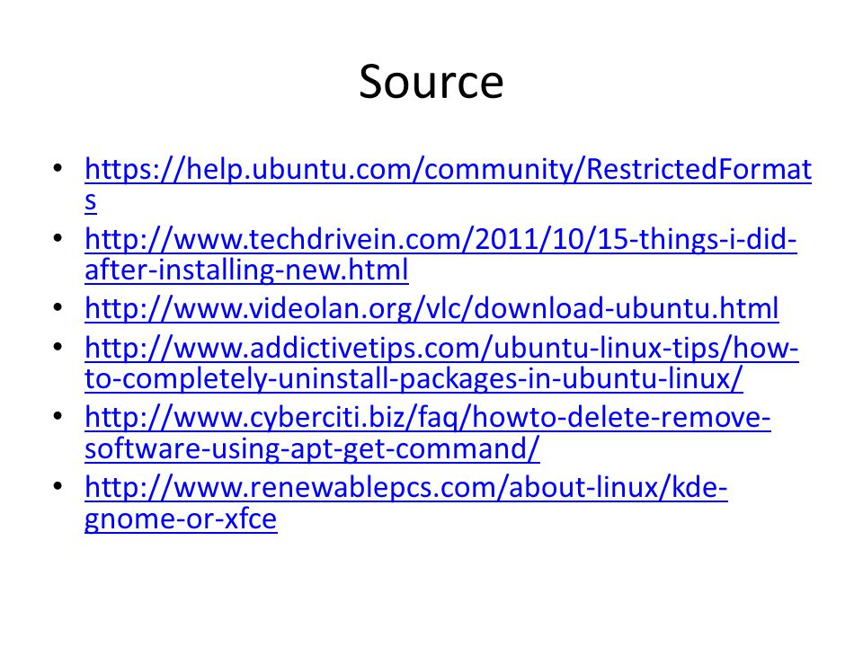 Source https://help.ubuntu.com/community/RestrictedFormat s https://help.ubuntu.com/community/RestrictedFormat s http://www.techdrivein.com/2011/10/15-things-i-did- after-installing-new.html http://www.techdrivein.com/2011/10/15-things-i-did- after-installing-new.html http://www.videolan.org/vlc/download-ubuntu.html http://www.addictivetips.com/ubuntu-linux-tips/how- to-completely-uninstall-packages-in-ubuntu-linux/ http://www.addictivetips.com/ubuntu-linux-tips/how- to-completely-uninstall-packages-in-ubuntu-linux/ http://www.cyberciti.biz/faq/howto-delete-remove- software-using-apt-get-command/ http://www.cyberciti.biz/faq/howto-delete-remove- software-using-apt-get-command/ http://www.renewablepcs.com/about-linux/kde- gnome-or-xfce http://www.renewablepcs.com/about-linux/kde- gnome-or-xfce