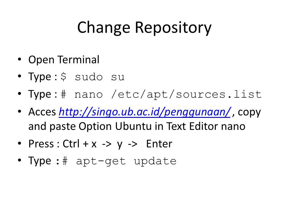 Change Repository Open Terminal Type : $ sudo su Type : # nano /etc/apt/sources.list Acces http://singo.ub.ac.id/penggunaan/, copy and paste Option Ubuntu in Text Editor nanohttp://singo.ub.ac.id/penggunaan/ Press : Ctrl + x -> y -> Enter Type :# apt-get update