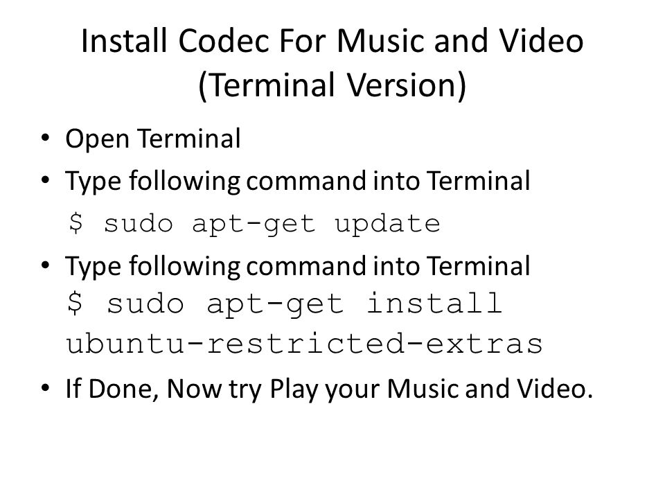 Install Codec For Music and Video (Terminal Version) Open Terminal Type following command into Terminal $ sudo apt-get update Type following command into Terminal $ sudo apt-get install ubuntu-restricted-extras If Done, Now try Play your Music and Video.