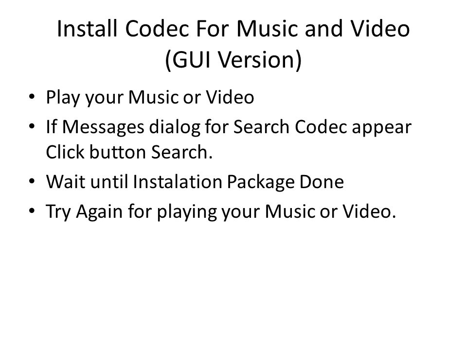 Install Codec For Music and Video (GUI Version) Play your Music or Video If Messages dialog for Search Codec appear Click button Search. Wait until In