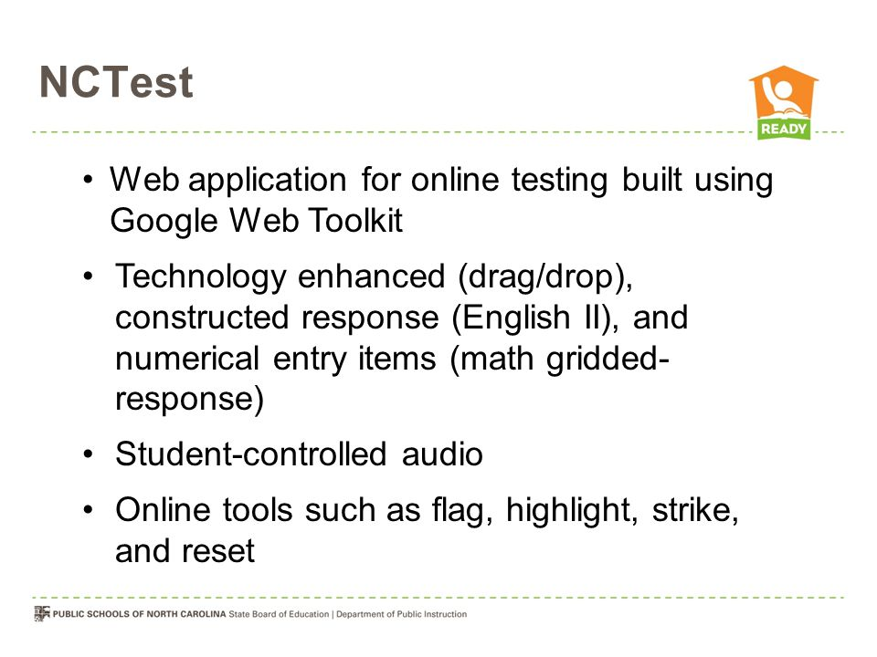 NCTest Web application for online testing built using Google Web Toolkit Technology enhanced (drag/drop), constructed response (English II), and numerical entry items (math gridded- response) Student-controlled audio Online tools such as flag, highlight, strike, and reset