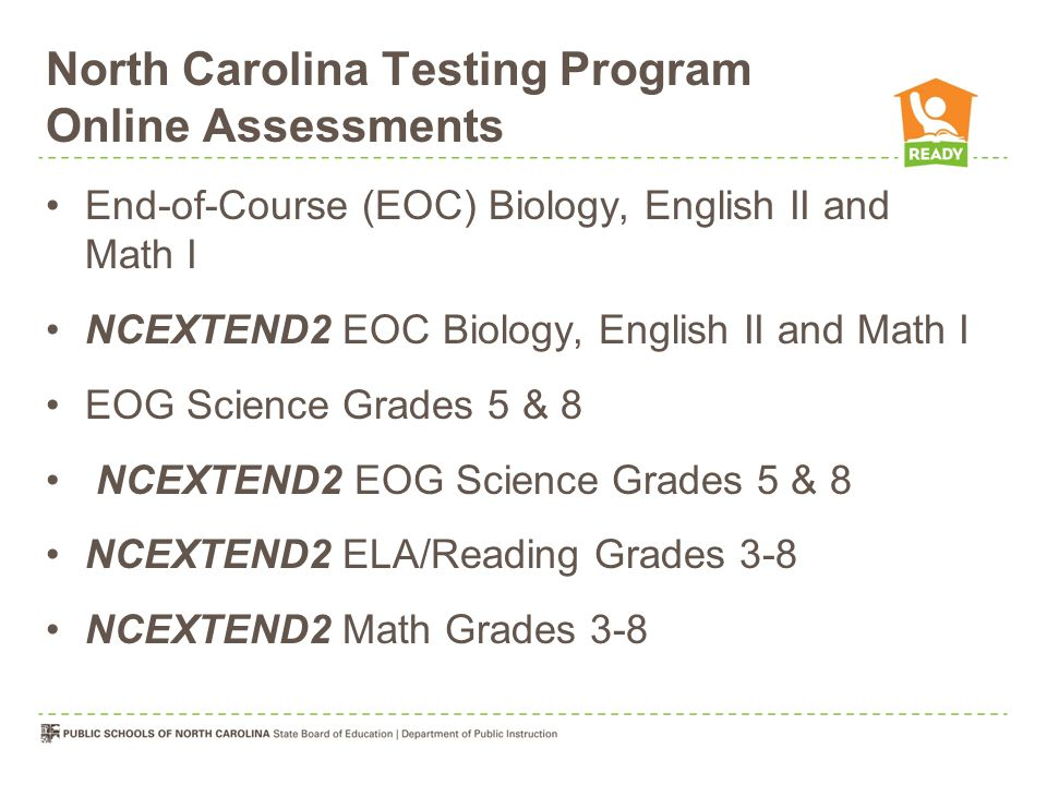 North Carolina Testing Program Online Assessments End-of-Course (EOC) Biology, English II and Math I NCEXTEND2 EOC Biology, English II and Math I EOG Science Grades 5 & 8 NCEXTEND2 EOG Science Grades 5 & 8 NCEXTEND2 ELA/Reading Grades 3-8 NCEXTEND2 Math Grades 3-8