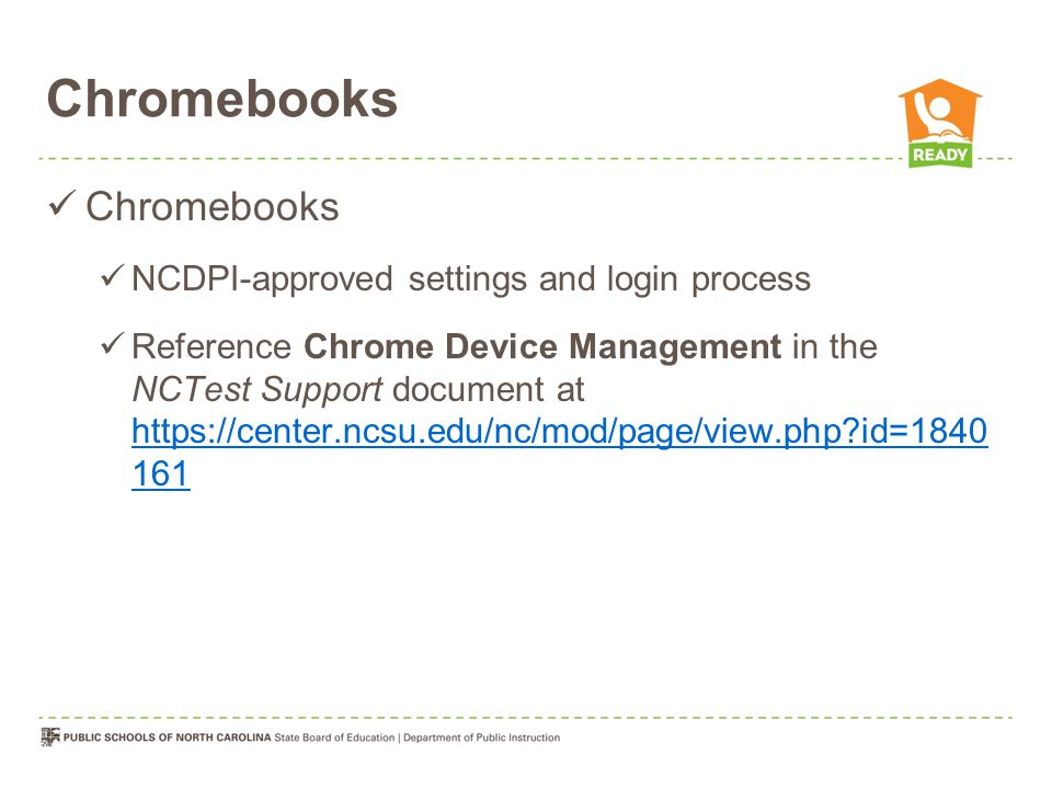 Chromebooks NCDPI-approved settings and login process Reference Chrome Device Management in the NCTest Support document at https://center.ncsu.edu/nc/