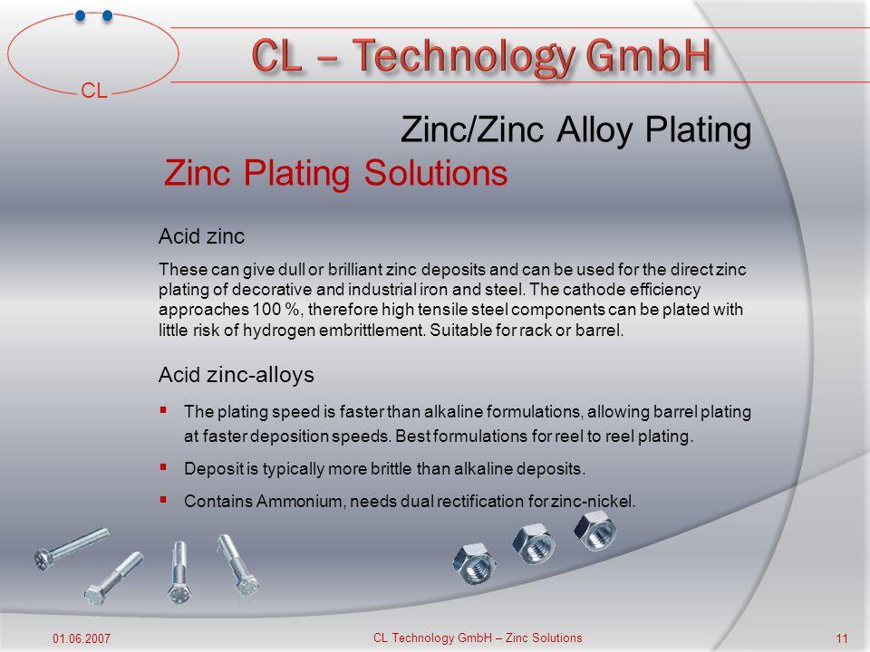 CL 01.06.2007 CL Technology GmbH – Zinc Solutions 10 Zinc/Zinc Alloy Plating Zinc Plating Solutions For the electrodeposition of zinc/zinc alloys vari