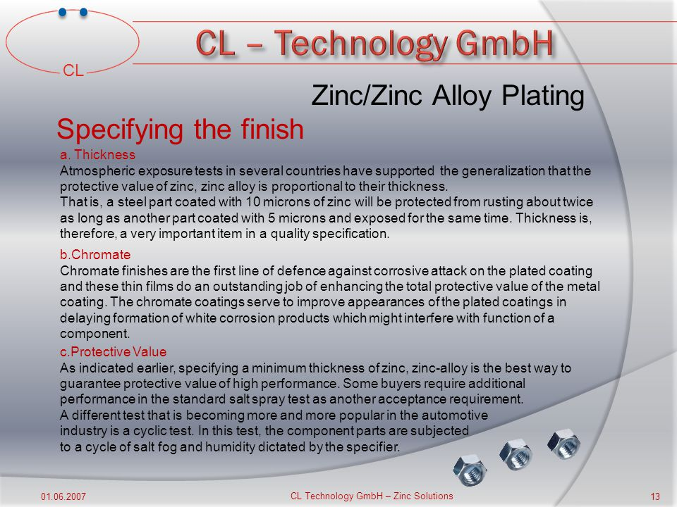 CL 01.06.2007 CL Technology GmbH – Zinc Solutions 12 Degree of exposure Minimum thicknesses Chromate Finish Salt Spray Hours to white corrosion Typical Application Mild Exposure to indoor atmospheres with rare condensation and subjected to minimum wear and abrasion 5 micron None Clear Black Iridescent Yellow - 12-24 72-96 Screws, nuts, bolts, wire goods, fastener Moderate-Exposure mostly to dry indoor atmospheres, but subject to occasional condensation, wear or abrasion 8 micron None Clear Black Iridescent Yellow Olive drap - 12-24 72-96 150-300 Tools Zipper Shelves Machine parts Severe-Exposure to condensation, perspiration, infrequent wetting by rain, cleaners 13 micron None Clear Black Iridescent Yellow Olive drap - 12-24 72-96 150-300 Tubular furniture, Window-fittings, Builders Hardware Very Severe-Exposure to bold atmospheric conditions and subject to frequent exposure to moisture, cleaners and saline solutions plus likely damage by denting, scratching or abrasive wear 25 micron None Plumbing fixture, pole line hardware Zinc/Zinc Alloy Plating Suggested Standards for Quality Zinc Coatings on Iron & Steel Products