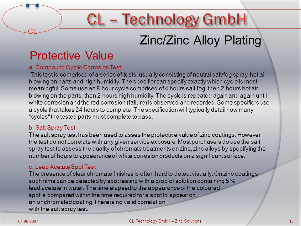 CL 01.06.2007 CL Technology GmbH – Zinc Solutions 14 Zinc/Zinc Alloy Plating Specifying the finish c.Adhesion The coating must remain adherent to the