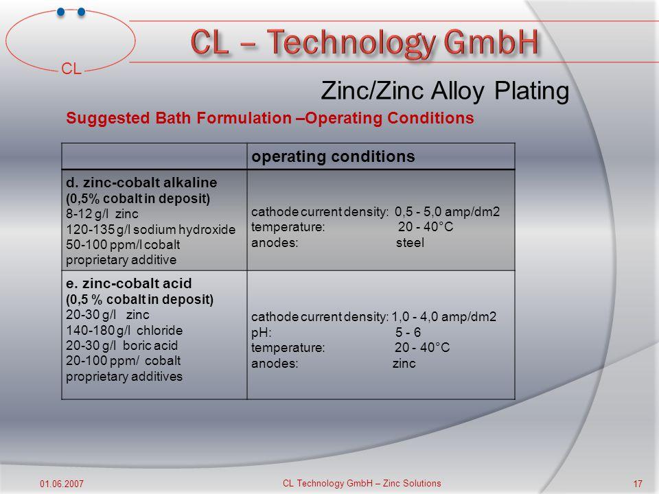 CL 01.06.2007 CL Technology GmbH – Zinc Solutions 16 operating conditions a. alkaline cyanide zinc 10 - 35 g/l zinc 10-100 g/l sodium cyanide (free) 6