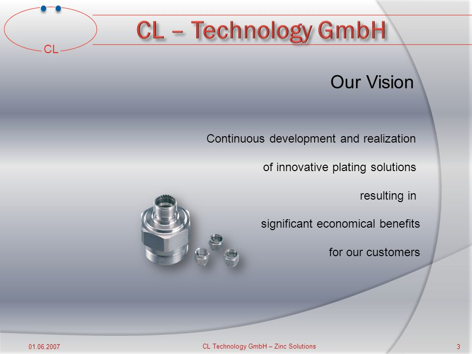 CL 01.06.2007 CL Technology GmbH –Zinc Solutions 2 Profile Founded in Solingen, Germany in 2001 Distributors in 15 countries Own laboratory for developments & analysis Our production facility is ISO 9001 certified