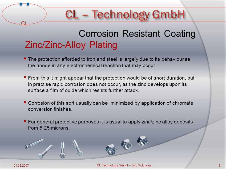 CL 01.06.2007 CL Technology GmbH – Zinc Solutions 5  The value of zinc/zinc-alloy plating as a rust proof finish for iron and steel has long been app
