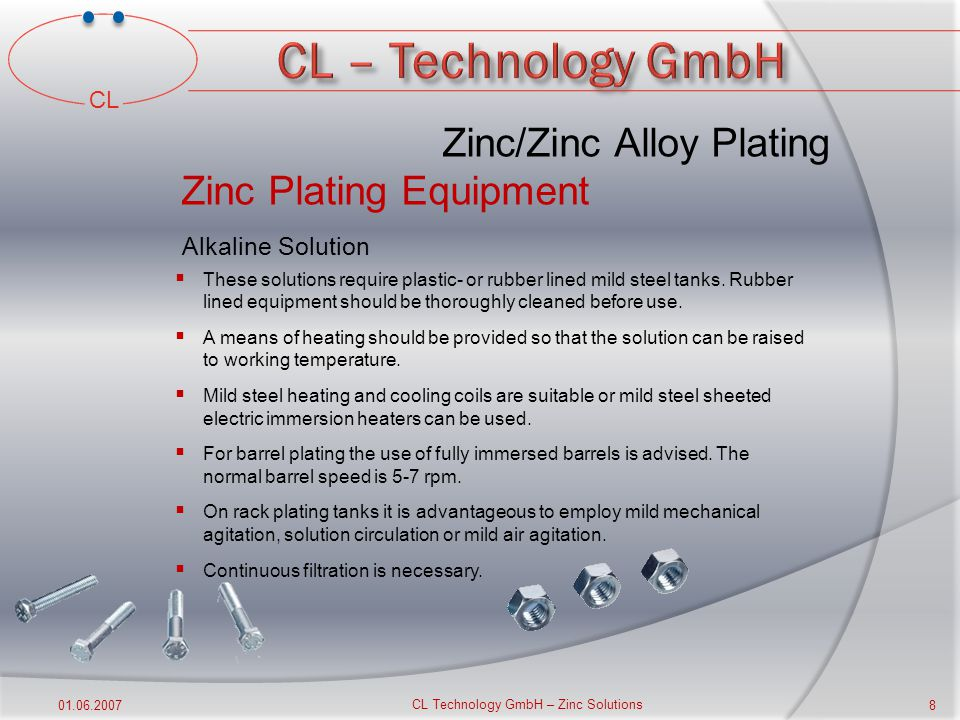 CL 01.06.2007 CL Technology GmbH – Zinc Solutions 7 Zinc/Zinc Alloy Plating Standard Process Sequence  Soak Cleaner  Rinse  Acid Dip  Rinse  Electrolytical Cleaner (anodic)  Rinse  Zinc/Zinc-Alloy Plating  Dragout Rinse  Rinse  Predip  Passivation  Rinse  Topcoat  Drying