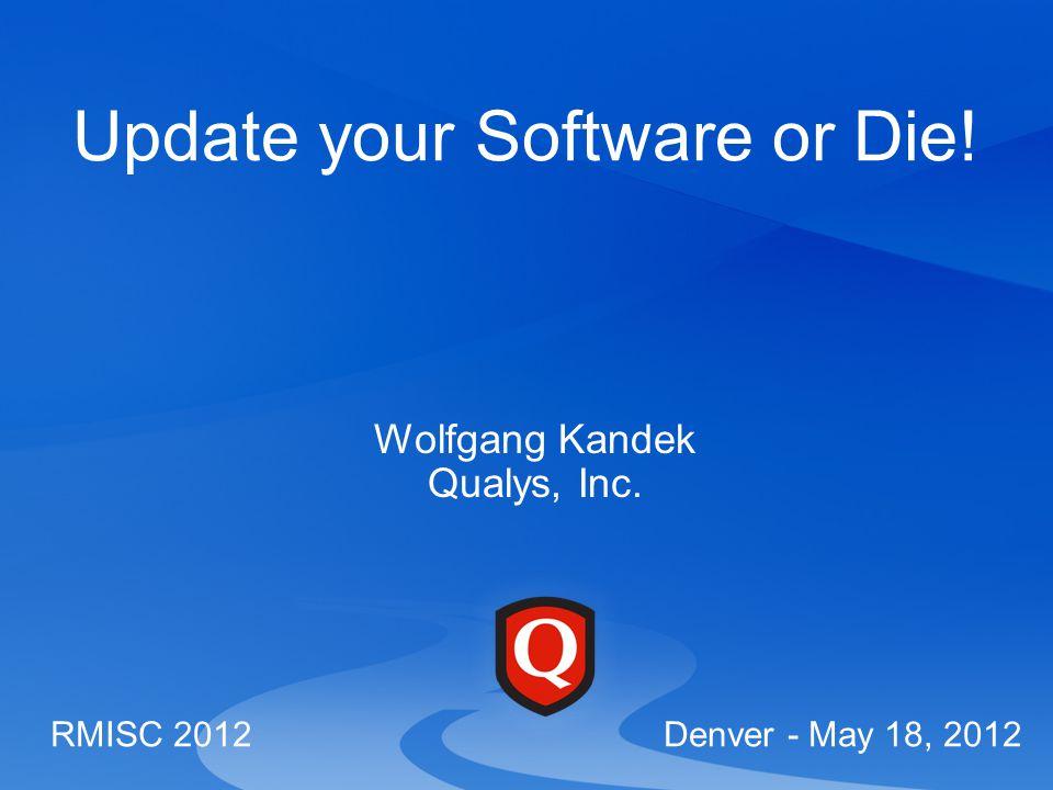 Update your Software or Die! Wolfgang Kandek Qualys, Inc. RMISC 2012 Denver - May 18, 2012