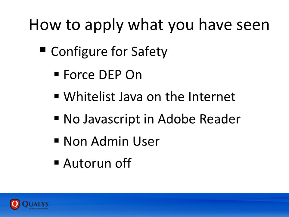 How to apply what you have seen  Configure for Safety  Force DEP On  Whitelist Java on the Internet  No Javascript in Adobe Reader  Non Admin User  Autorun off