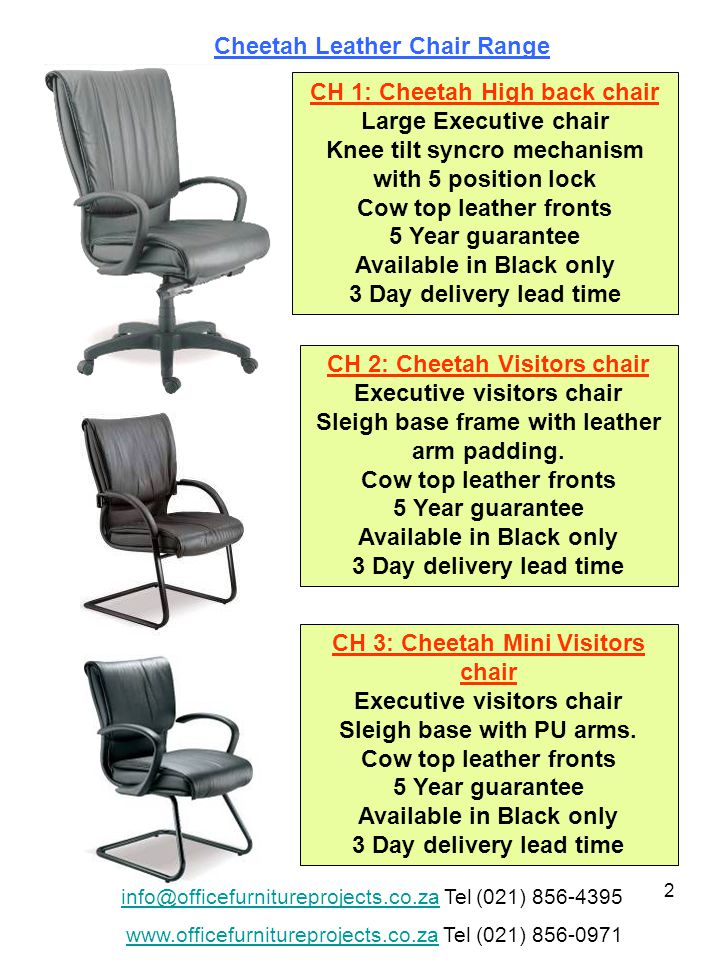 2 CH 1: Cheetah High back chair Large Executive chair Knee tilt syncro mechanism with 5 position lock Cow top leather fronts 5 Year guarantee Available in Black only 3 Day delivery lead time CH 2: Cheetah Visitors chair Executive visitors chair Sleigh base frame with leather arm padding.