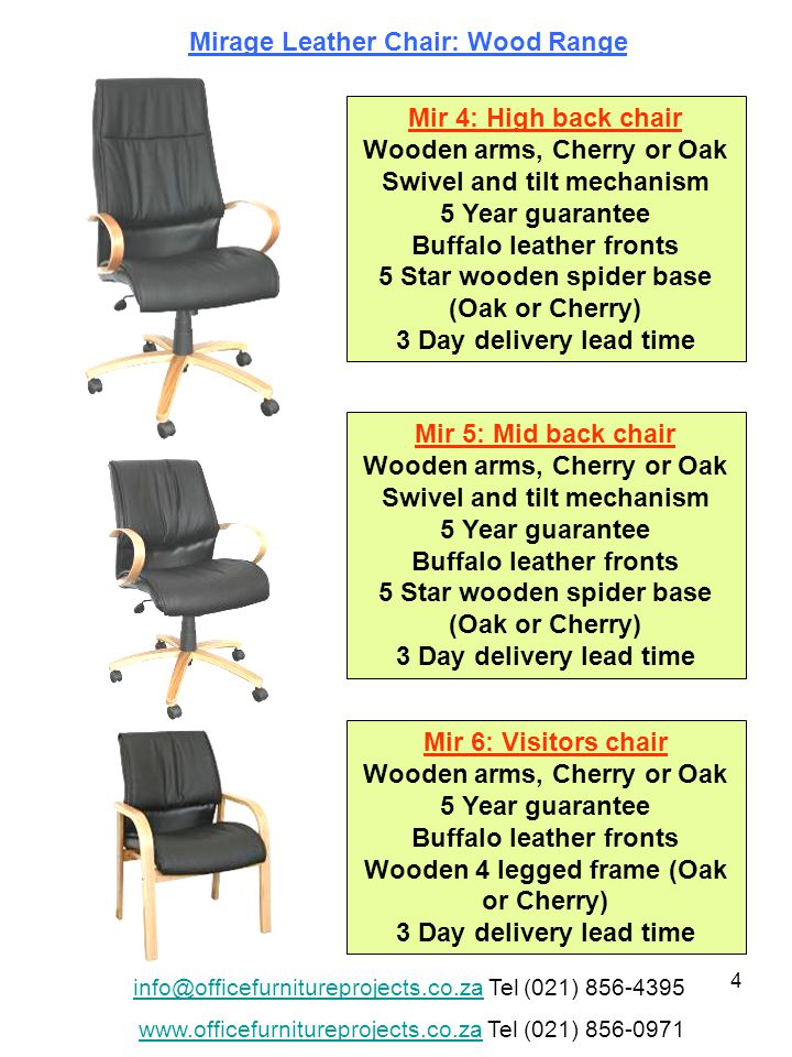 4 Mirage Leather Chair: Wood Range Mir 4: High back chair Wooden arms, Cherry or Oak Swivel and tilt mechanism 5 Year guarantee Buffalo leather fronts 5 Star wooden spider base (Oak or Cherry) 3 Day delivery lead time Mir 5: Mid back chair Wooden arms, Cherry or Oak Swivel and tilt mechanism 5 Year guarantee Buffalo leather fronts 5 Star wooden spider base (Oak or Cherry) 3 Day delivery lead time Mir 6: Visitors chair Wooden arms, Cherry or Oak 5 Year guarantee Buffalo leather fronts Wooden 4 legged frame (Oak or Cherry) 3 Day delivery lead time info@officefurnitureprojects.co.zainfo@officefurnitureprojects.co.za Tel (021) 856-4395 www.officefurnitureprojects.co.zawww.officefurnitureprojects.co.za Tel (021) 856-0971