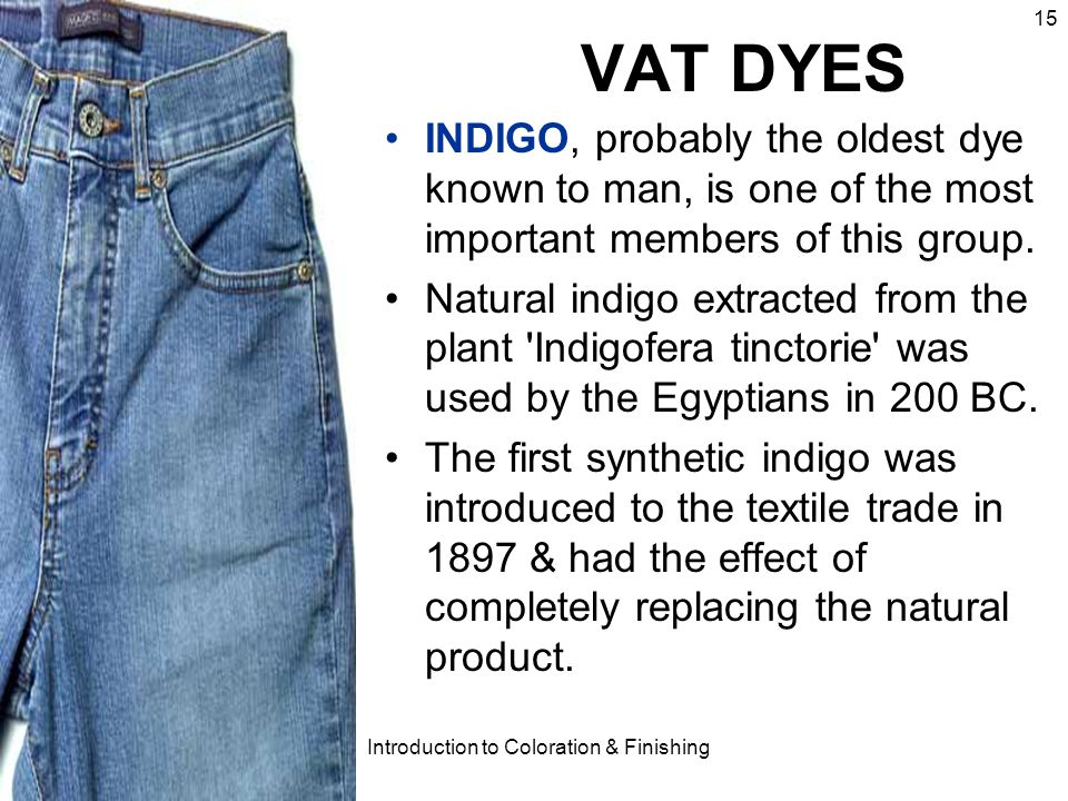 2004 Introduction to Coloration & Finishing 15 VAT DYES INDIGO, probably the oldest dye known to man, is one of the most important members of this gro