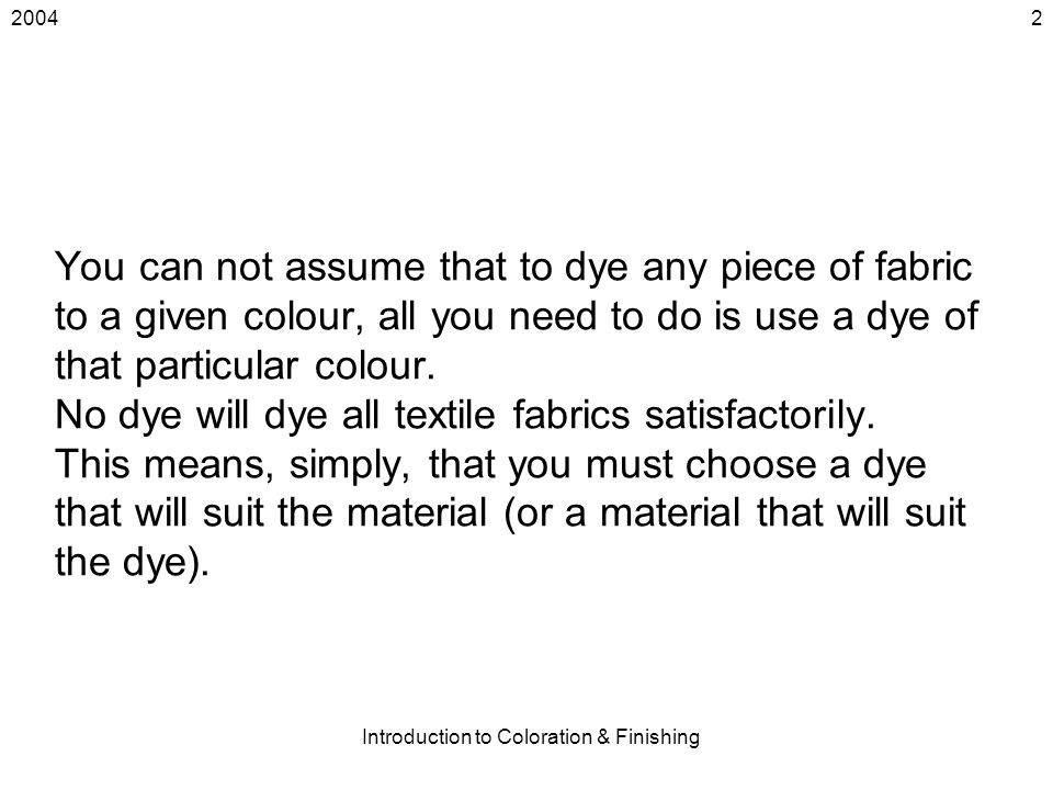 2004 Introduction to Coloration & Finishing 2 You can not assume that to dye any piece of fabric to a given colour, all you need to do is use a dye of