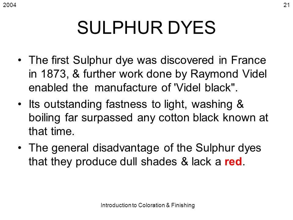2004 Introduction to Coloration & Finishing 21 SULPHUR DYES The first Sulphur dye was discovered in France in 1873, & further work done by Raymond Vid