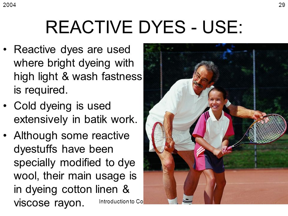 2004 Introduction to Coloration & Finishing 29 REACTIVE DYES - USE: Reactive dyes are used where bright dyeing with high light & wash fastness is requ