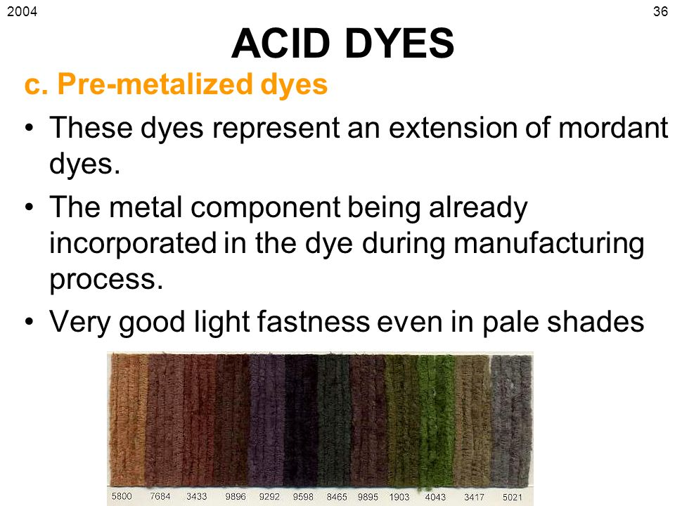 2004 Introduction to Coloration & Finishing 36 ACID DYES c. Pre-metalized dyes These dyes represent an extension of mordant dyes. The metal component