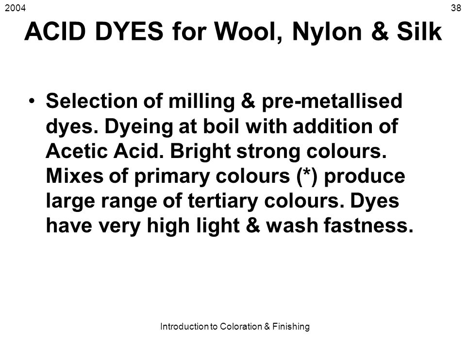 2004 Introduction to Coloration & Finishing 38 ACID DYES for Wool, Nylon & Silk Selection of milling & pre-metallised dyes. Dyeing at boil with additi